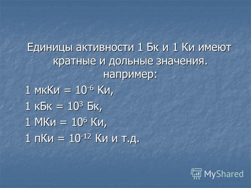 Единицы активности 1 Бк и 1 Ки имеют кратные и дольные значения. например: Единицы активности 1 Бк и 1 Ки имеют кратные и дольные значения. например: 1 мкKи = 10 -6 Kи, 1 кБк = 10 3 Бк, 1 МКи = 10 6 Ки, 1 пКи = 10 -12 Ки и т.д.