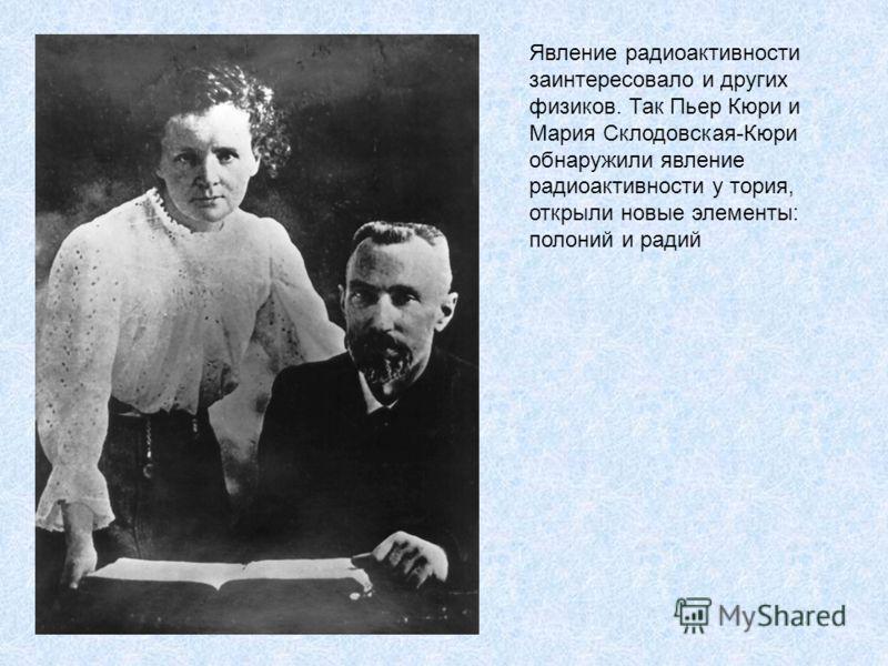 Явление радиоактивности заинтересовало и других физиков. Так Пьер Кюри и Мария Склодовская-Кюри обнаружили явление радиоактивности у тория, открыли новые элементы: полоний и радий