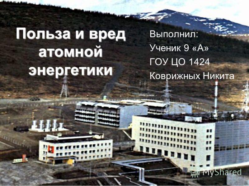 Польза и вред атомной энергетики Выполнил: Ученик 9 «А» ГОУ ЦО 1424 Коврижных Никита