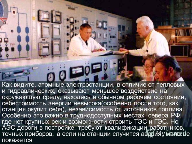 Как видите, атомные электростанции, в отличие от тепловых и гидравлических, оказывают меньшее воздействие на окружающую среду, находясь в обычном рабочем состоянии, себестоимость энергии невысока(особенно после того, как станция окупит себя), независ