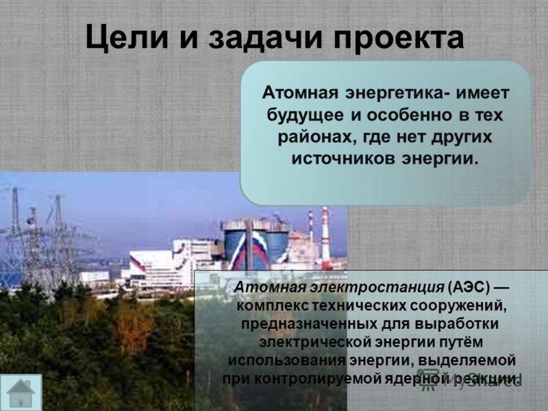 Цели и задачи проекта Атомная энергетика- имеет будущее и особенно в тех районах, где нет других источников энергии. Атомная электростанция (АЭС) комплекс технических сооружений, предназначенных для выработки электрической энергии путём использования