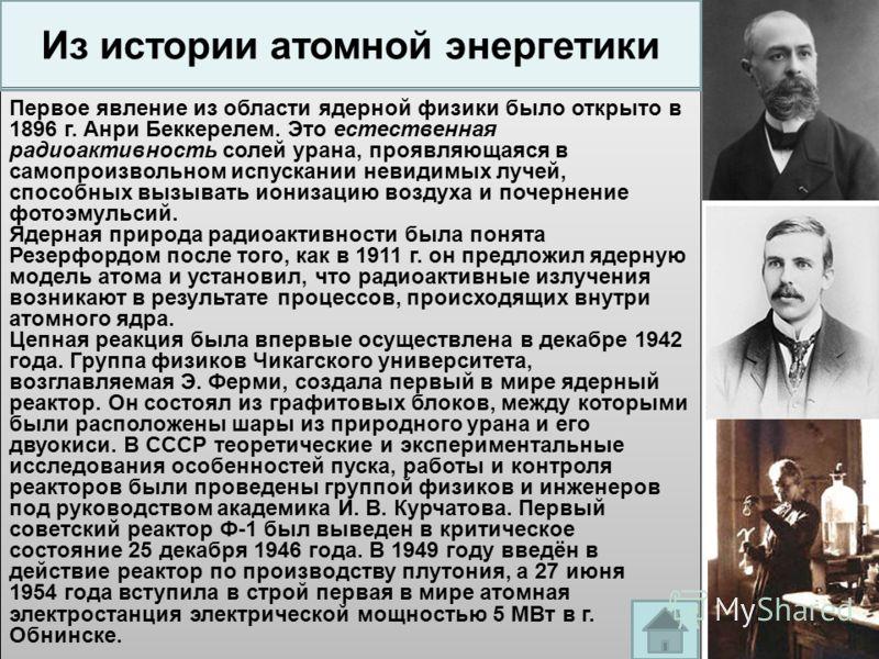 Первое явление из области ядерной физики было открыто в 1896 г. Анри Беккерелем. Это естественная радиоактивность солей урана, проявляющаяся в самопроизвольном испускании невидимых лучей, способных вызывать ионизацию воздуха и почернение фотоэмульсий
