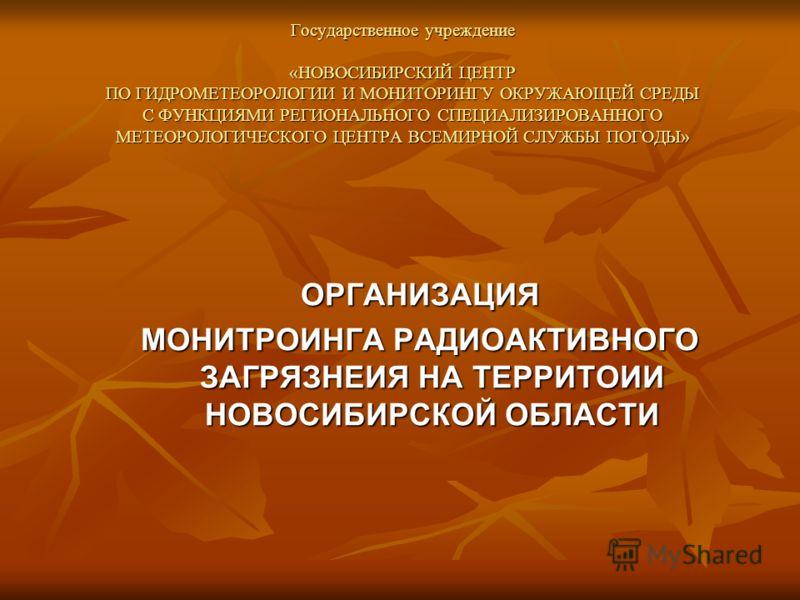 Государственное учреждение «НОВОСИБИРСКИЙ ЦЕНТР ПО ГИДРОМЕТЕОРОЛОГИИ И МОНИТОРИНГУ ОКРУЖАЮЩЕЙ СРЕДЫ С ФУНКЦИЯМИ РЕГИОНАЛЬНОГО СПЕЦИАЛИЗИРОВАННОГО МЕТЕОРОЛОГИЧЕСКОГО ЦЕНТРА ВСЕМИРНОЙ СЛУЖБЫ ПОГОДЫ» ОРГАНИЗАЦИЯ МОНИТРОИНГА РАДИОАКТИВНОГО ЗАГРЯЗНЕИЯ НА