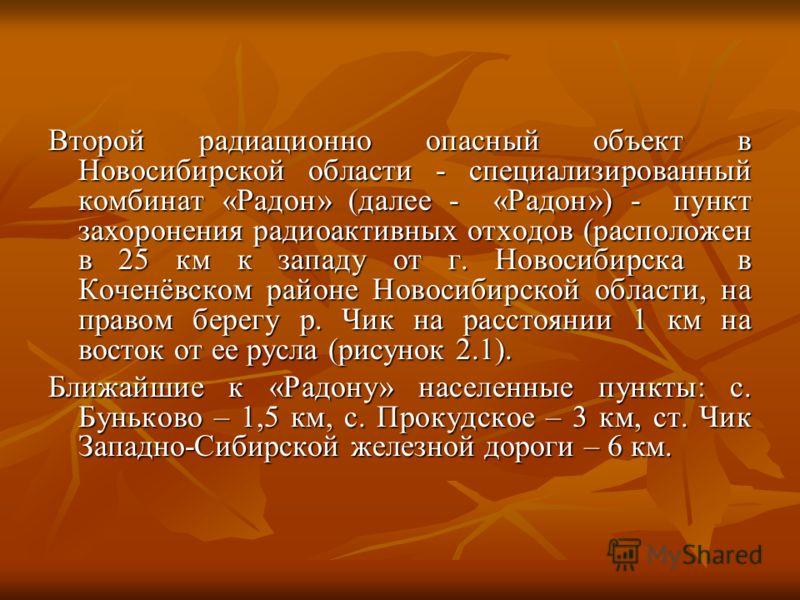 Второй радиационно опасный объект в Новосибирской области - специализированный комбинат «Радон» (далее - «Радон») - пункт захоронения радиоактивных отходов (расположен в 25 км к западу от г. Новосибирска в Коченёвском районе Новосибирской области, на