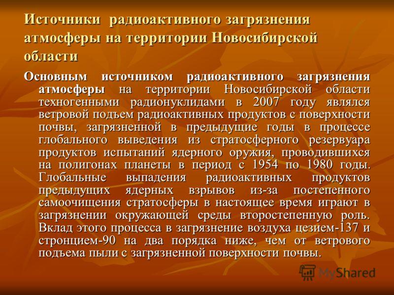 Источники радиоактивного загрязнения атмосферы на территории Новосибирской области Основным источником радиоактивного загрязнения атмосферы на территории Новосибирской области техногенными радионуклидами в 2007 году являлся ветровой подъем радиоактив
