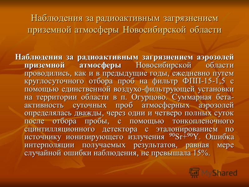 Наблюдения за радиоактивным загрязнением приземной атмосферы Новосибирской области Наблюдения за радиоактивным загрязнением аэрозолей приземной атмосферы Новосибирской области проводились, как и в предыдущие годы, ежедневно путем круглосуточного отбо