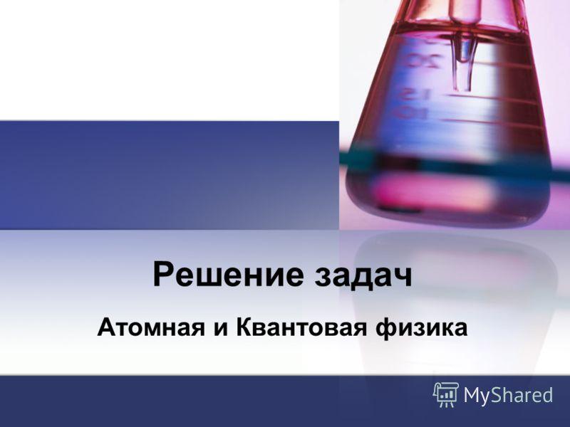 Решение задач Атомная и Квантовая физика