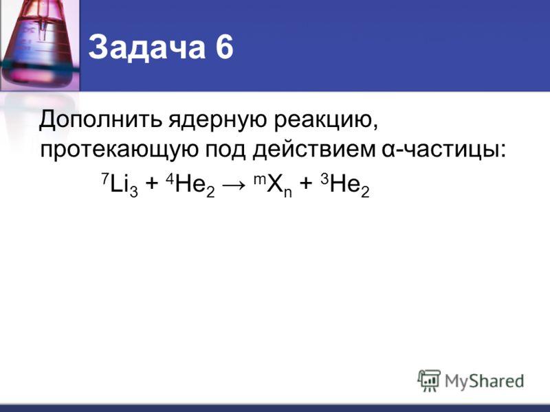 Задача 6 Дополнить ядерную реакцию, протекающую под действием α-частицы: 7 Li 3 + 4 He 2 m X n + 3 He 2