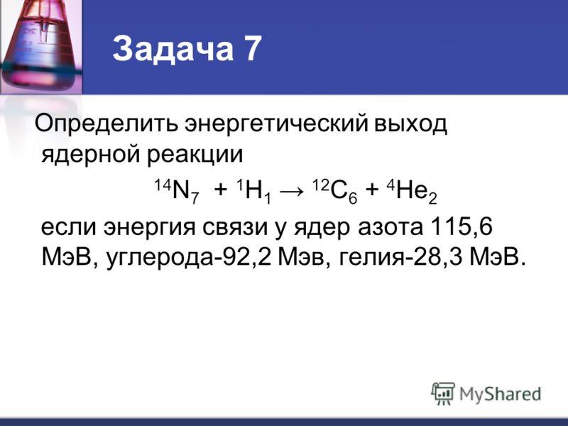 Задача 7 Определить энергетический выход ядерной реакции 14 N 7 + 1 H 1 12 C 6 + 4 He 2 если энергия связи у ядер азота 115,6 МэВ, углерода-92,2 Мэв, гелия-28,3 МэВ.