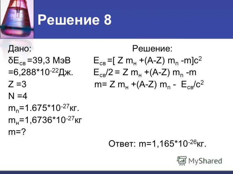 Решение 8 Дано: Решение: δЕ св =39,3 МэВ Е св =[ Z m н +(A-Z) m n -m]c 2 =6,288*10 -22 Дж. Е св /2 = Z m н +(A-Z) m n -m Z =3 m= Z m н +(A-Z) m n - Е св /c 2 N =4 m n =1.675*10 -27 кг. m н =1,6736*10 -27 кг m=? Ответ: m=1,165*10 -26 кг.