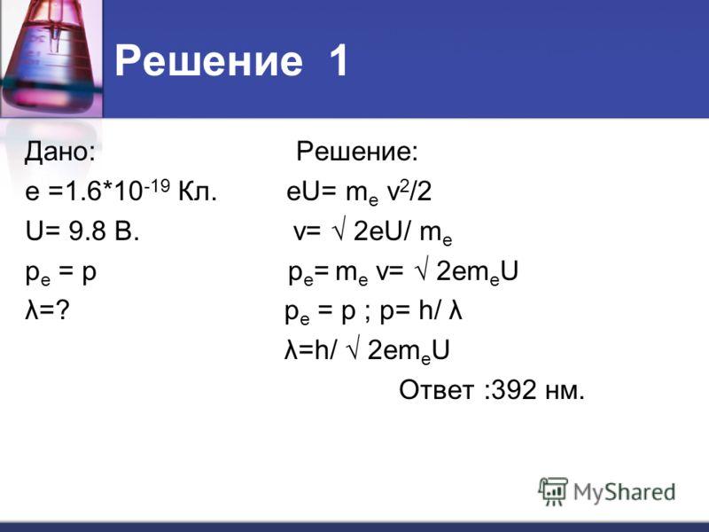 Решение 1 Дано: Решение: е =1.6*10 -19 Кл. еU= m е ν 2 /2 U= 9.8 В. v= 2еU/ m е p е = p p е = m е v= 2еm е U λ=? p е = p ; p= h/ λ λ=h/ 2еm е U Ответ :392 нм.