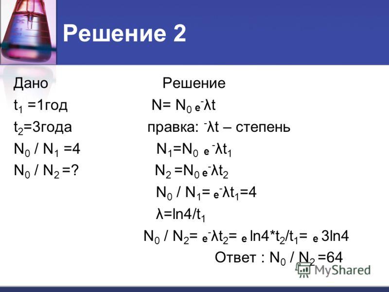 Решение 2 Дано Решение t 1 =1год N= N 0 е - λt t 2 =3года правка: - λt – степень N 0 / N 1 =4 N 1 =N 0 е - λt 1 N 0 / N 2 =? N 2 =N 0 е - λt 2 N 0 / N 1 = е - λt 1 =4 λ=ln4/t 1 N 0 / N 2 = е - λt 2 = е ln4*t 2 /t 1 = е 3ln4 Ответ : N 0 / N 2 =64
