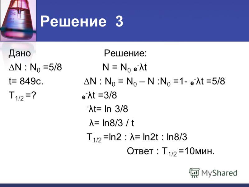 Решение 3 Дано Решение: N : N 0 =5/8 N = N 0 е - λt t= 849c. N : N 0 = N 0 – N :N 0 =1- е - λt =5/8 T 1/2 =? е - λt =3/8 - λt= ln 3/8 λ= ln8/3 / t T 1/2 =ln2 : λ= ln2t : ln8/3 Ответ : T 1/2 =10мин.