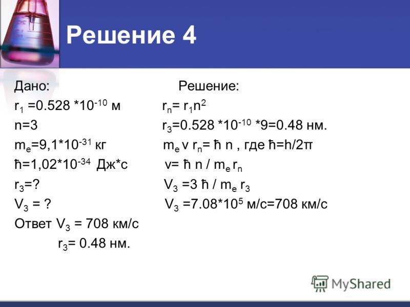 Решение 4 Дано: Решение: r 1 =0.528 *10 -10 м r n = r 1 n 2 n=3 r 3 =0.528 *10 -10 *9=0.48 нм. m e =9,1*10 -31 кг m e v r n = ħ n, где ħ=h/2π ħ=1,02*10 -34 Дж*с v= ħ n / m e r n r 3 =? V 3 =3 ħ / m e r 3 V 3 = ? V 3 =7.08*10 5 м/с=708 км/с Ответ V 3