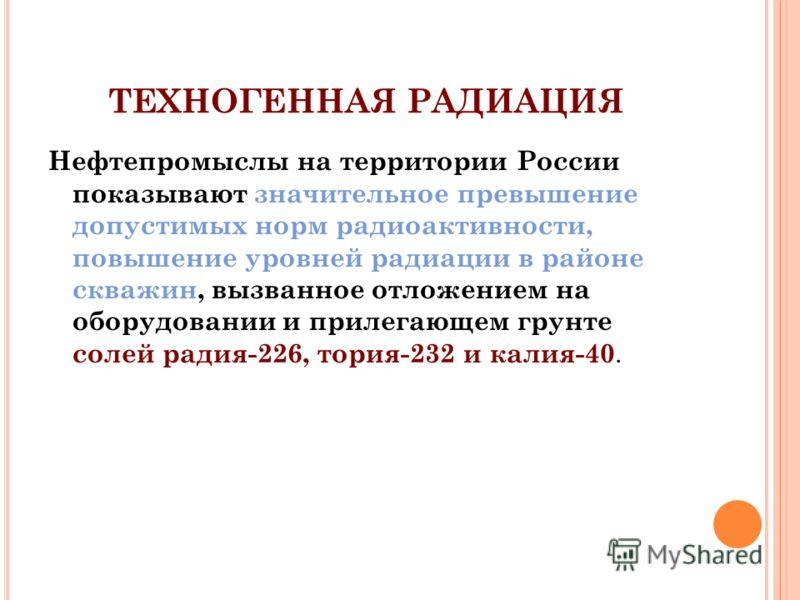 ТЕХНОГЕННАЯ РАДИАЦИЯ Нефтепромыслы на территории России показывают значительное превышение допустимых норм радиоактивности, повышение уровней радиации в районе скважин, вызванное отложением на оборудовании и прилегающем грунте солей радия-226, тория-