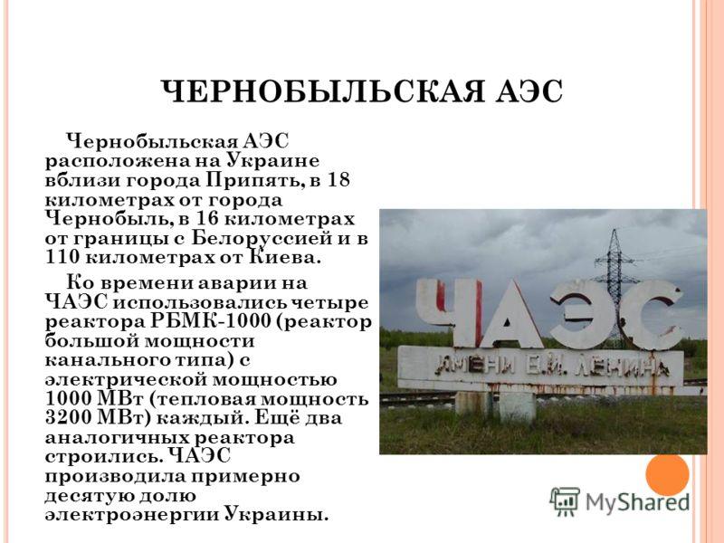 ЧЕРНОБЫЛЬСКАЯ АЭС Чернобыльская АЭС расположена на Украине вблизи города Припять, в 18 километрах от города Чернобыль, в 16 километрах от границы с Белоруссией и в 110 километрах от Киева. Ко времени аварии на ЧАЭС использовались четыре реактора РБМК