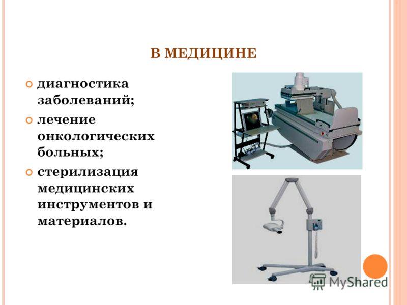 В МЕДИЦИНЕ диагностика заболеваний; лечение онкологических больных; стерилизация медицинских инструментов и материалов.
