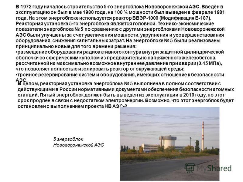 В 1972 году началось строительство 5-го энергоблока Нововоронежской АЭС. Введён в эксплуатацию он был в мае 1980 года, на 100 % мощности был выведен в феврале 1981 года. На этом энергоблоке используется реактор ВВЭР-1000 (Модификация В-187). Реакторн