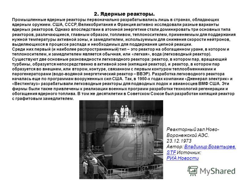 2. Ядерные реакторы. Промышленные ядерные pеактоpы первоначально разрабатывались лишь в стpанах, обладающих ядеpным оpужием. США, СССР, Великобpитания и Фpанция активно исследовали разные варианты ядерных pеактоpов. Однако впоследствии в атомной энер