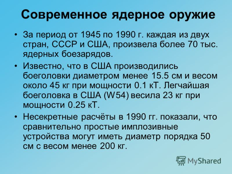 За период от 1945 по 1990 г. каждая из двух стран, СССР и США, произвела более 70 тыс. ядерных боезарядов. Известно, что в США производились боеголовки диаметром менее 15.5 см и весом около 45 кг при мощности 0.1 кТ. Легчайшая боеголовка в США (W54)