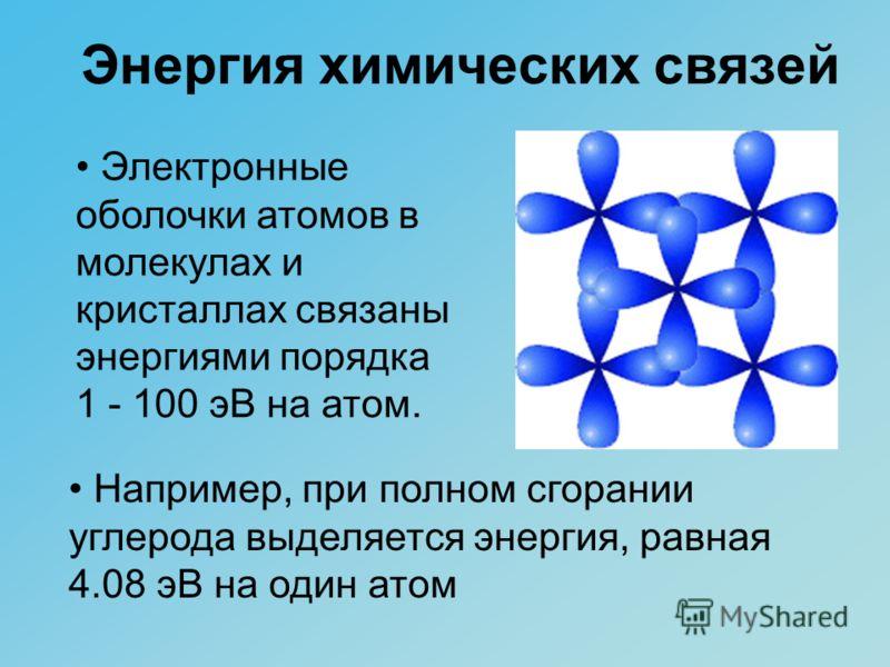 Энергия химических связей Электронные оболочки атомов в молекулах и кристаллах связаны энергиями порядка 1 - 100 эВ на атом. Например, при полном сгорании углерода выделяется энергия, равная 4.08 эВ на один атом