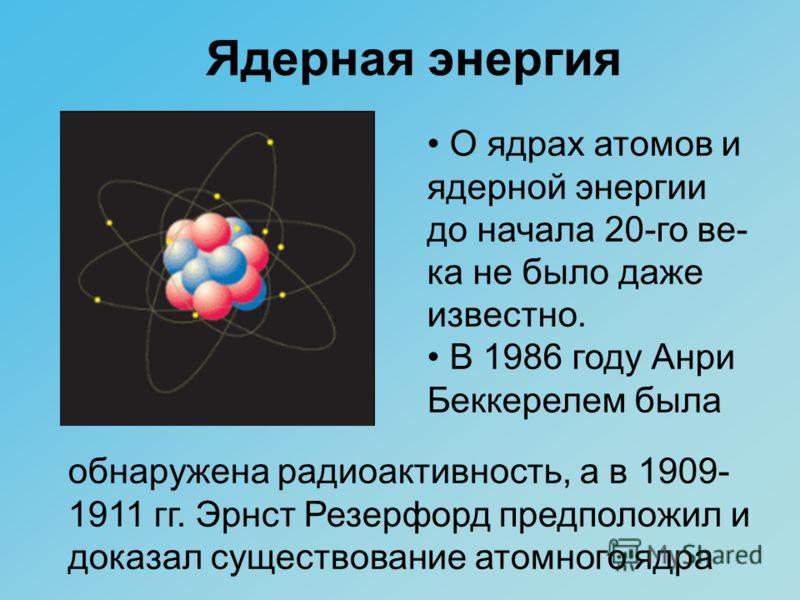 Ядерная энергия О ядрах атомов и ядерной энергии до начала 20-го ве- ка не было даже известно. В 1986 году Анри Беккерелем была обнаружена радиоактивность, а в 1909- 1911 гг. Эрнст Резерфорд предположил и доказал существование атомного ядра