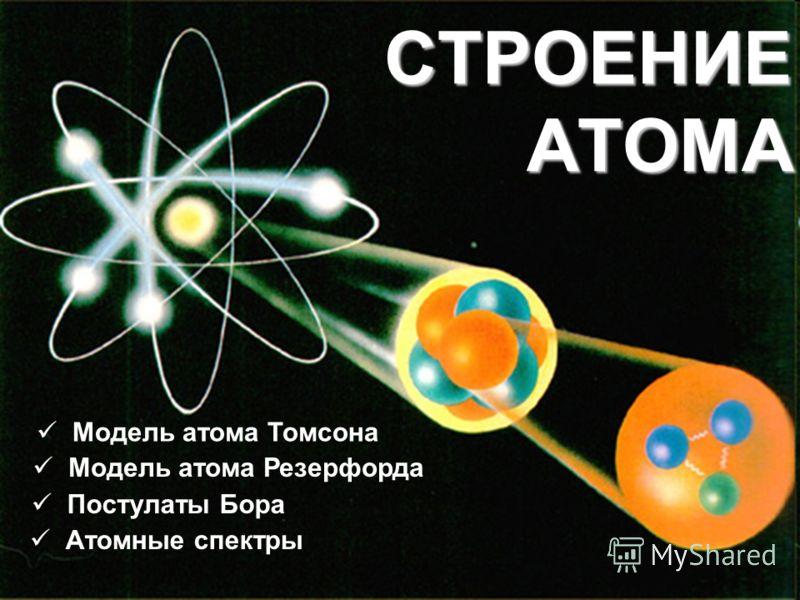 CТРОЕНИЕ АТОМА Атомные спектры Модель атома Резерфорда Постулаты Бора Модель атома Томсона
