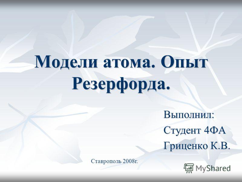 Модели атома. Опыт Резерфорда. Выполнил: Студент 4ФА Гриценко К.В. Ставрополь 2008г.