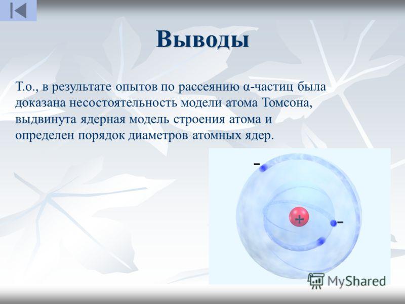Выводы Т.о., в результате опытов по рассеянию α-частиц была доказана несостоятельность модели атома Томсона, выдвинута ядерная модель строения атома и определен порядок диаметров атомных ядер.