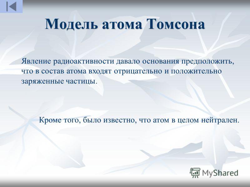 Модель атома Томсона Явление радиоактивности давало основания предположить, что в состав атома входят отрицательно и положительно заряженные частицы. Кроме того, было известно, что атом в целом нейтрален.