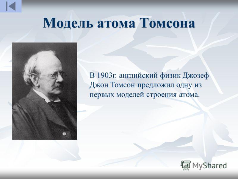 Модель атома Томсона В 1903г. английский физик Джозеф Джон Томсон предложил одну из первых моделей строения атома.