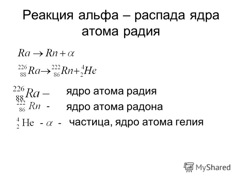 Реакция альфа – распада ядра атома радия ядро атома радия ядро атома радона частица, ядро атома гелия