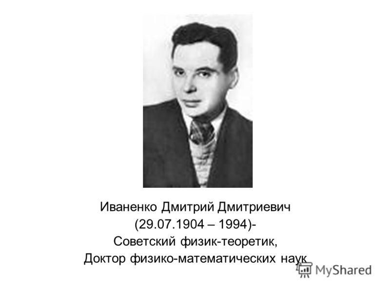 Иваненко Дмитрий Дмитриевич (29.07.1904 – 1994)- Советский физик-теоретик, Доктор физико-математических наук