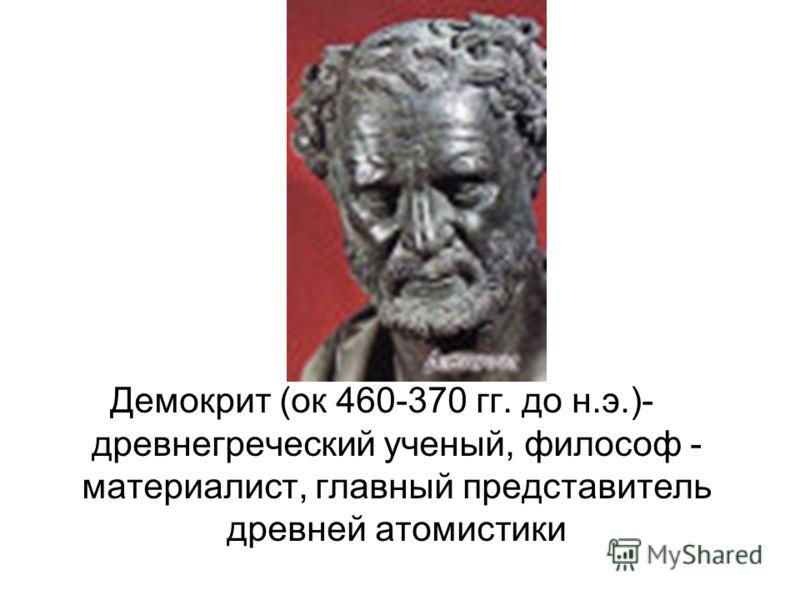 Демокрит (ок 460-370 гг. до н.э.)- древнегреческий ученый, философ - материалист, главный представитель древней атомистики