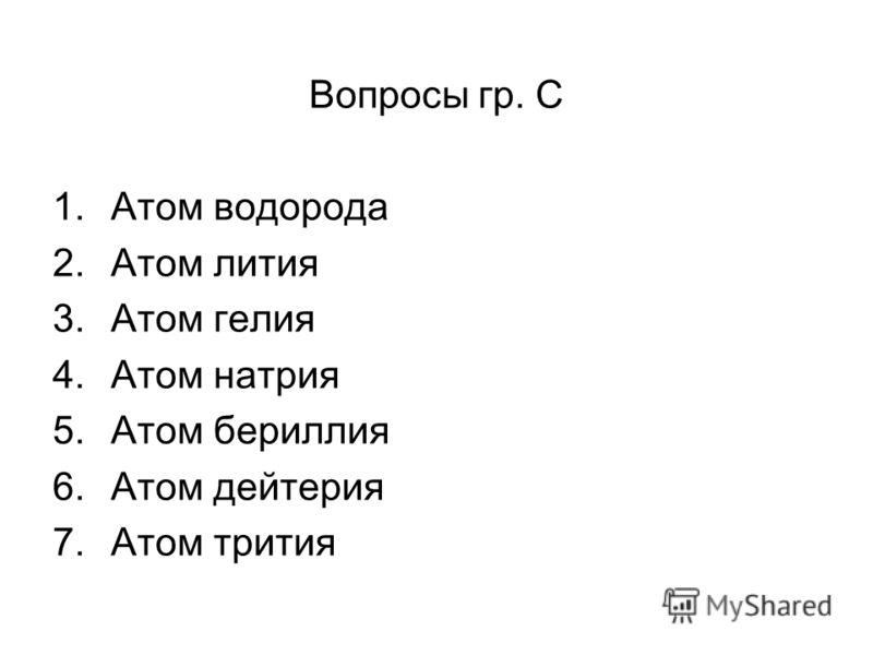 Вопросы гр. С 1.Атом водорода 2.Атом лития 3.Атом гелия 4.Атом натрия 5.Атом бериллия 6.Атом дейтерия 7.Атом трития