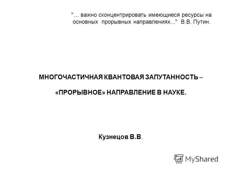 … важно сконцентрировать имеющиеся ресурсы на основных прорывных направлениях... В.В. Путин. МНОГОЧАСТИЧНАЯ КВАНТОВАЯ ЗАПУТАННОСТЬ – «ПРОРЫВНОЕ» НАПРАВЛЕНИЕ В НАУКЕ. Кузнецов В.В.