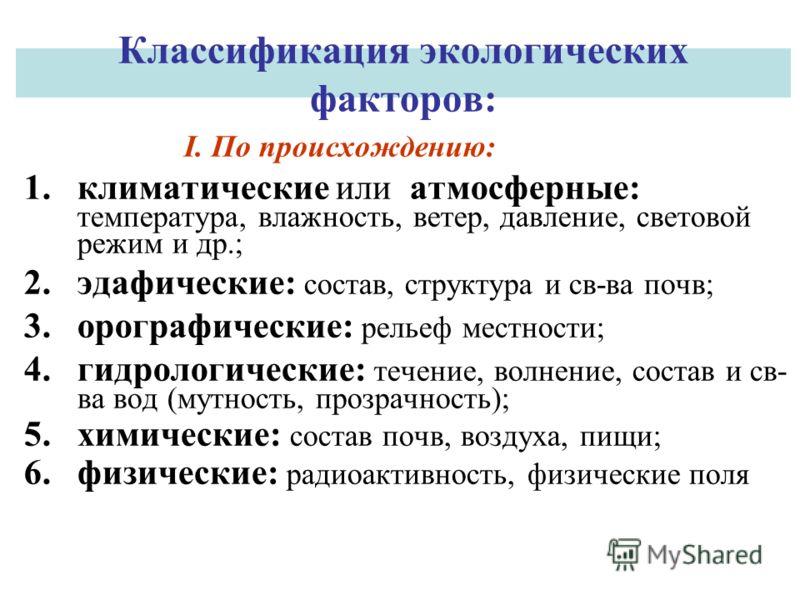 Классификация экологических факторов: I. По происхождению: 1.климатические или атмосферные: температура, влажность, ветер, давление, световой режим и др.; 2.эдафические: состав, структура и св-ва почв; 3.орографические: рельеф местности; 4.гидрологич