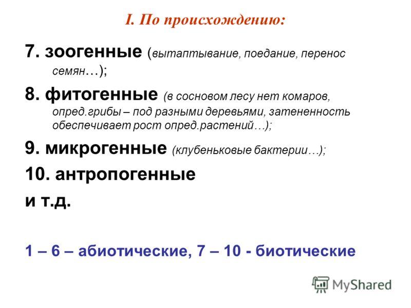I. По происхождению: 7. зоогенные ( вытаптывание, поедание, перенос семян …); 8. фитогенные (в сосновом лесу нет комаров, опред.грибы – под разными деревьями, затененность обеспечивает рост опред.растений…); 9. микрогенные (клубеньковые бактерии…); 1