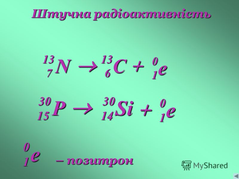 Штучна радіоактивність e 0 1 C136 N137 e 0 1 – позитрон e 0 1 Si3014 P3015