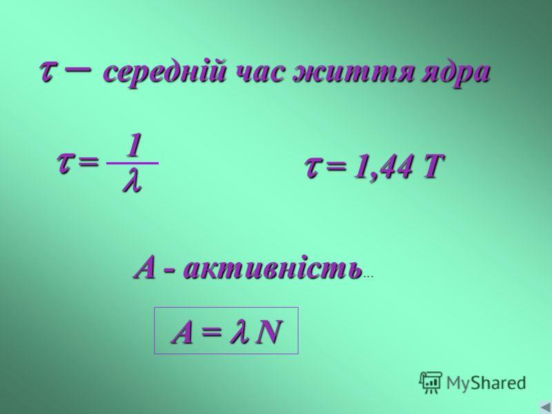A - активність... – середній час життя ядра = 1,44 Т = 1,44 Т1 = = A = N