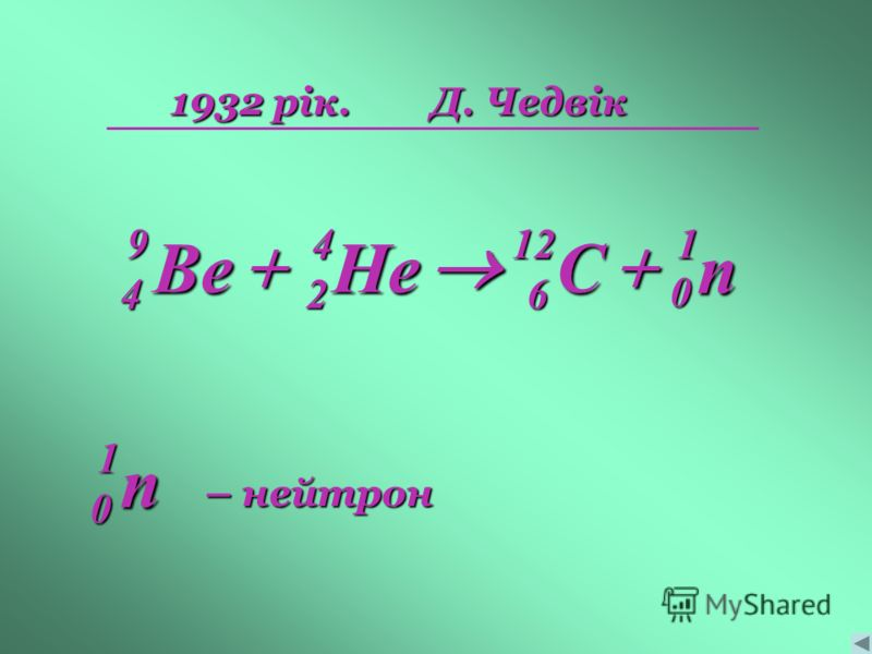 1932 рік.Д. Чедвік n 1 0 C126 He42 Be94 n 1 0 – нейтрон