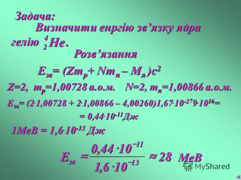 Задача: Визначити енргію звязку ядра гелію He 4 2. Розвязання Eзв= (Zmp+ Nmn – Mя )c2 Z=2, mp=1,00728 а.о.м.N=2, mn=1,00866 а.о.м. Езв= (2.1,00728 + 2.1,00866 – 4,00260)1,67.10-279.1016= = 0,44.10-11Дж 1МеВ = 1,6. 10 -13 Дж 28 106,1 1044,0 13 11 зв E