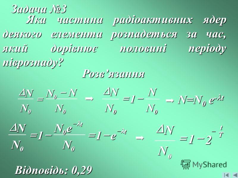 Задача 3 Яка частина радіоактивних ядер деякого елемента розпадеться за час, який дорівнює половині періоду піврозпаду? Розвязання 0 0 0 N N N N N 00 1 N N N N N=N 0 e - t t t e N eN N N 11 0 0 0 T t N N 2 1 0 Відповідь: 0,29