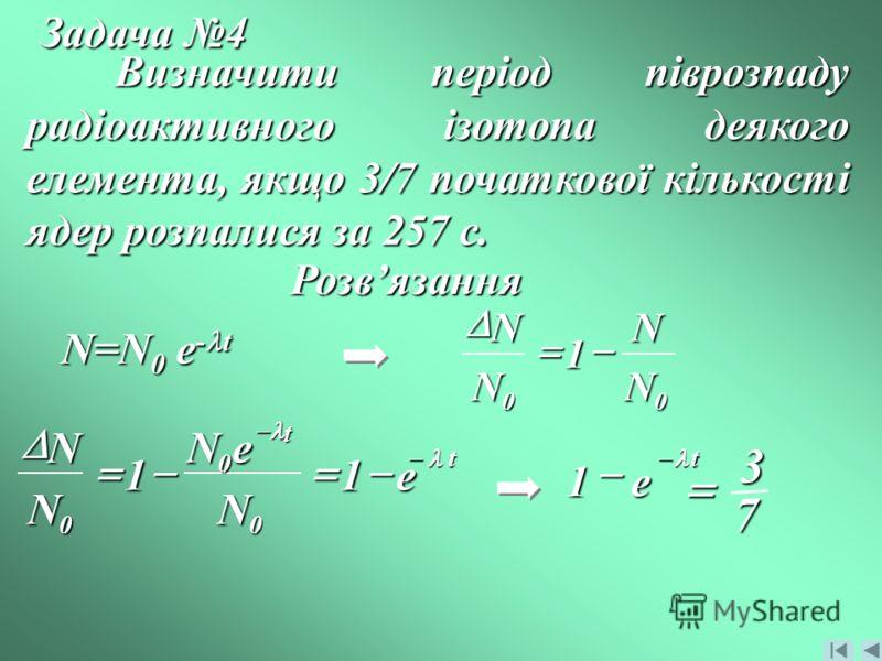 Задача 4 Визначити період піврозпаду радіоактивного ізотопа деякого елемента, якщо 3/7 початкової кількості ядер розпалися за 257 с. Розвязання N=N 0 e - t 00 1 N N N N t t e N eN N N 11 0 0 0 t e 1 73