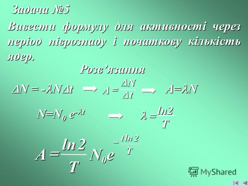 Задача 5 Вивести формулу для активності через період піврозпаду і початкову кількість ядер. Розвязання N = - N t N = - N t N A t A= N N=N 0 e - t T2ln T t eN T A 2 ln 0 2ln
