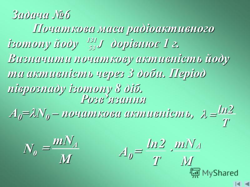 Задача 6 Початкова маса радіоактивного ізотопу йоду дорівнює 1 г. Визначити початкову активність йоду та активність через 3 доби. Період піврозпаду ізотопу 8 діб. J 131 53 Розвязання A 0 = N 0 – початкова активність, T2ln mNMT A0A0A0A0 A 2ln M mN N A