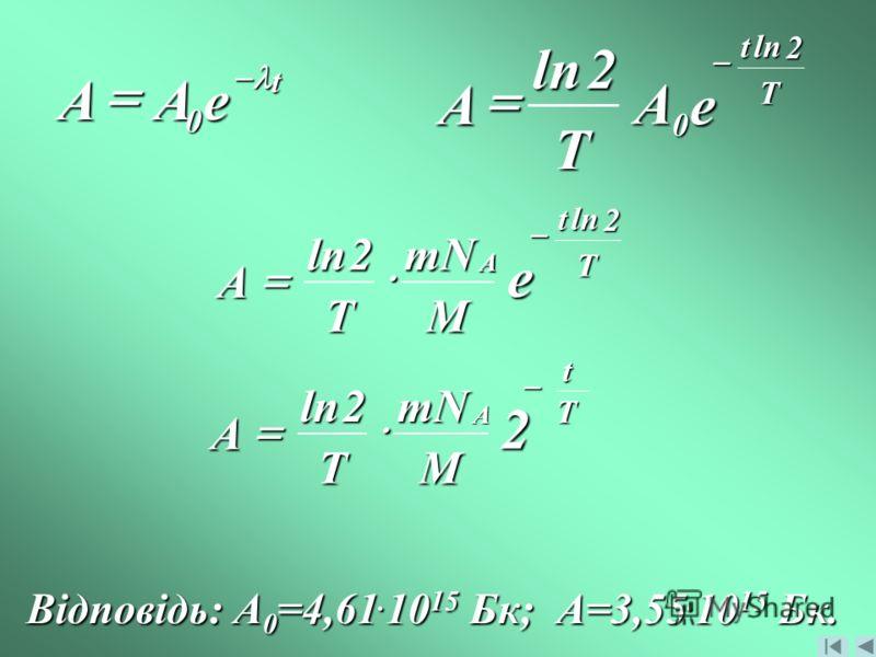 T t e A T A 2ln0 2ln t eAA 0 mN MT A A 2ln T t e 2ln mN MT A A 2ln Tt2 Відповідь: A0=4,61.1015 Бк; А=3,55.1015 Бк.