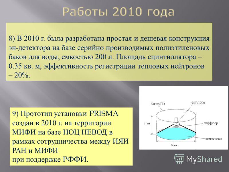 8) В 2010 г. была разработана простая и дешевая конструкция эн - детектора на базе серийно производимых полиэтиленовых баков для воды, емкостью 200 л. Площадь сцинтиллятора – 0.35 кв. м, эффективность регистрации тепловых нейтронов – 20%. 9) Прототип