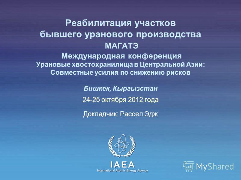 МАГАТЭ Международный Atomic Energy Agency Реабилитация участков бывшего уранового производства МАГАТЭ Международная конференция Урановые хвостохранилища в Центральной Азии: Совместные усилия по снижению рисков Бишкек, Кыргызстан 24-25 октября 2012 го