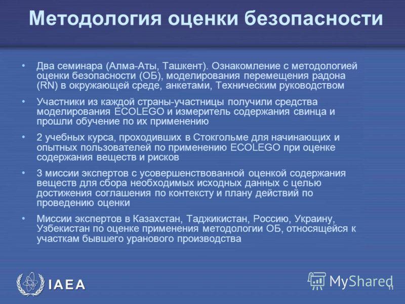 МАГ АТЭ Методология оценки безопасности Два семинара (Алма-Аты, Ташкент). Ознакомление с методологией оценки безопасности (ОБ), моделирования перемещения радона (RN) в окружающей среде, анкетами, Техническим руководством Участники из каждой страны-уч